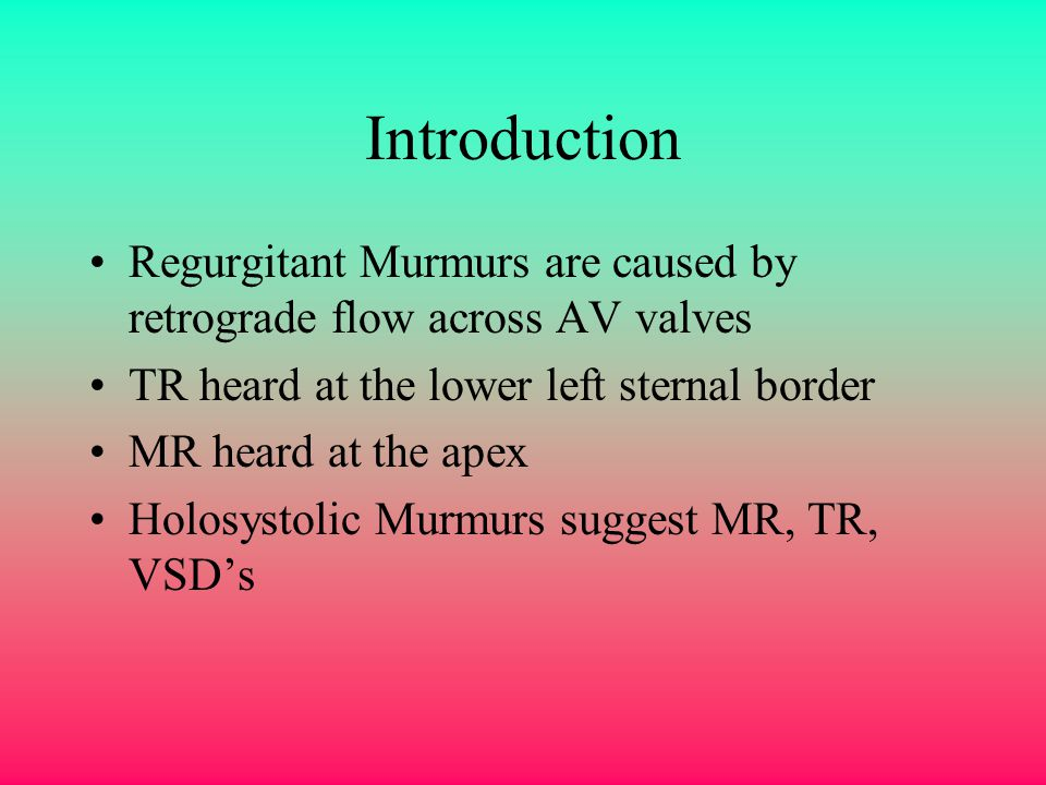 Introduction Regurgitant Murmurs are caused by retrograde flow across AV valves. TR heard at the lower left sternal border.