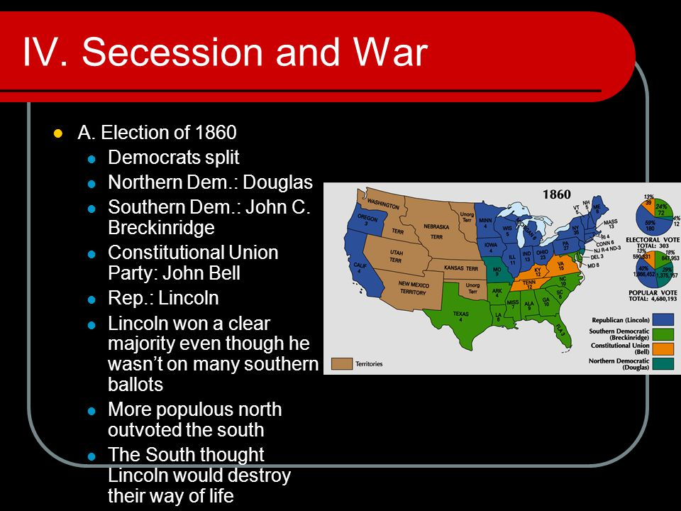 IV. Secession and War A. Election of 1860 Democrats split