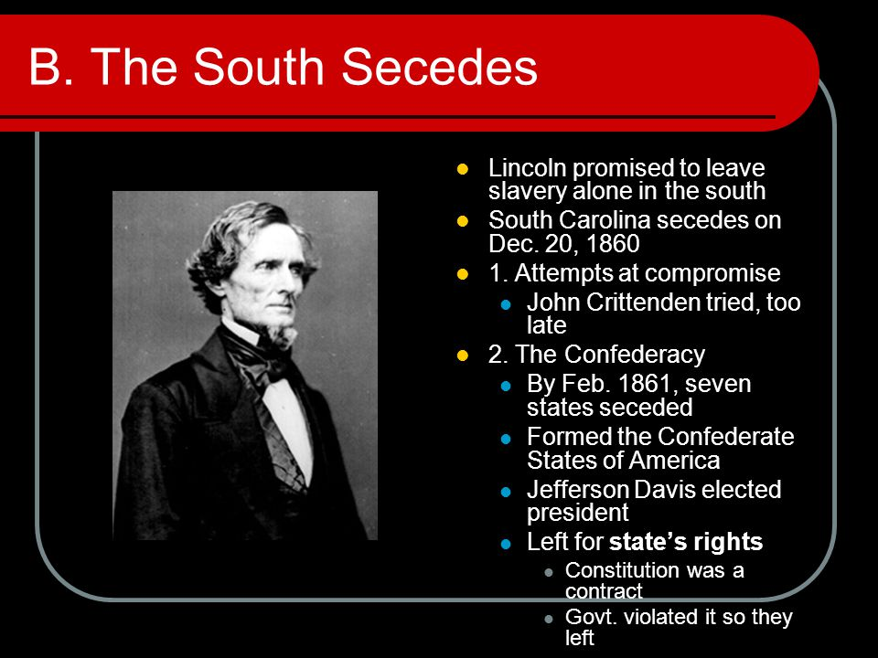 B. The South Secedes Lincoln promised to leave slavery alone in the south. South Carolina secedes on Dec. 20, 1860.