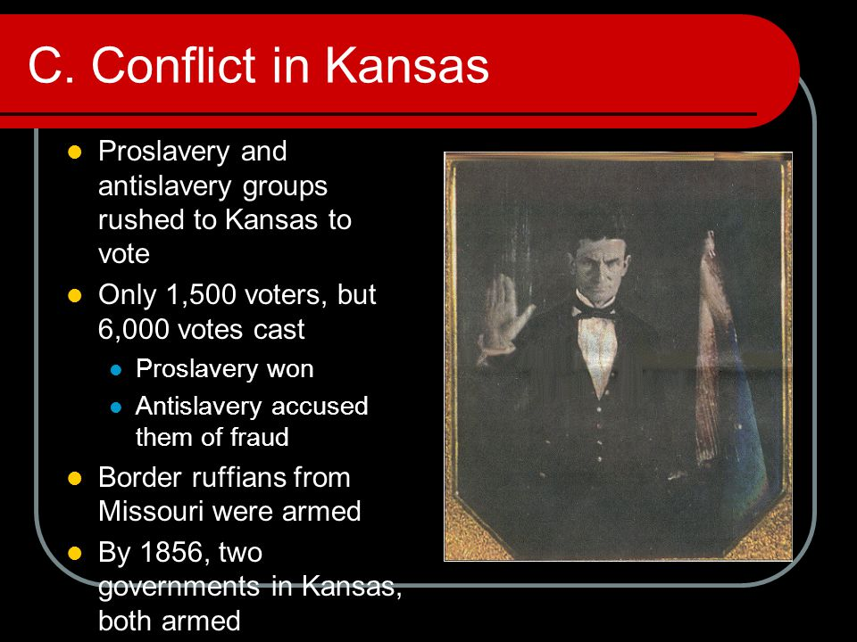C. Conflict in Kansas Proslavery and antislavery groups rushed to Kansas to vote. Only 1,500 voters, but 6,000 votes cast.