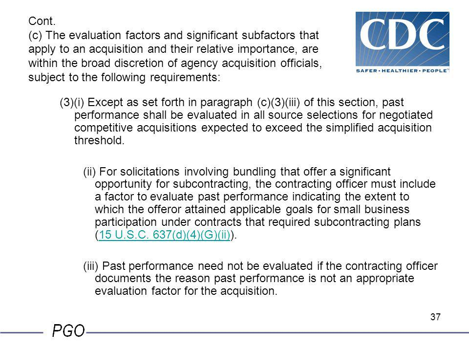 Cont. (c) The evaluation factors and significant subfactors that apply to an acquisition and their relative importance, are within the broad discretion of agency acquisition officials, subject to the following requirements: