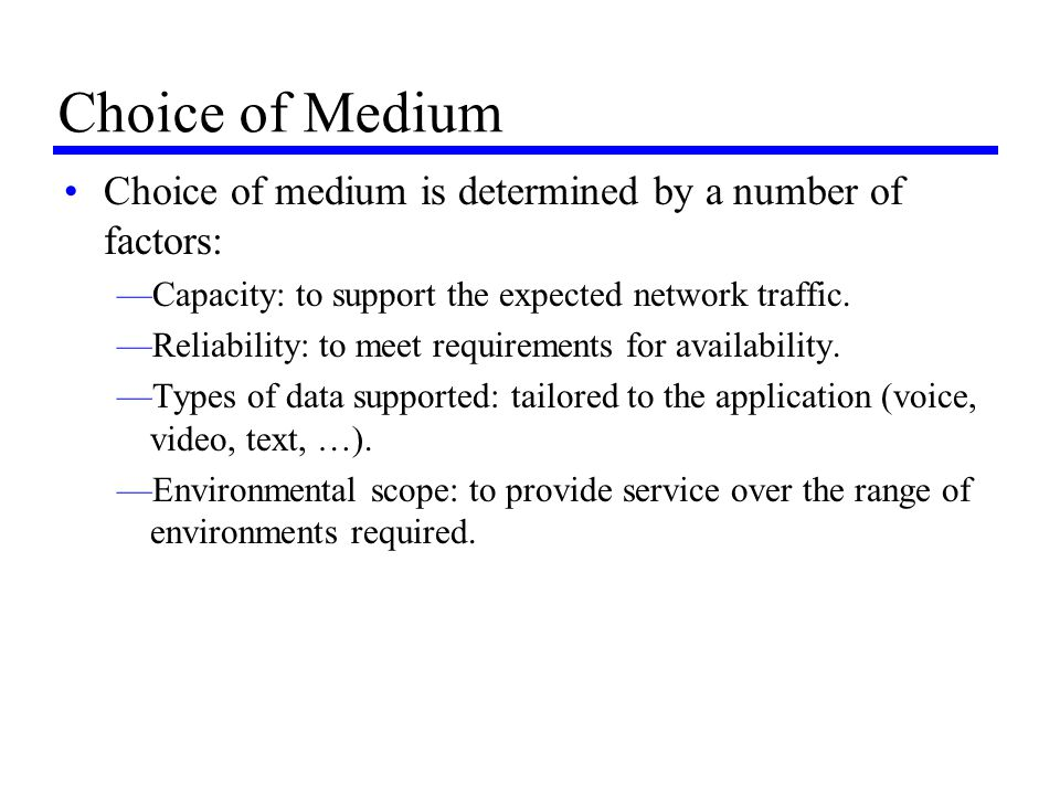 Choice of Medium Choice of medium is determined by a number of factors: Capacity: to support the expected network traffic.