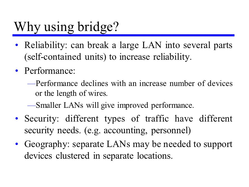 Why using bridge Reliability: can break a large LAN into several parts (self-contained units) to increase reliability.