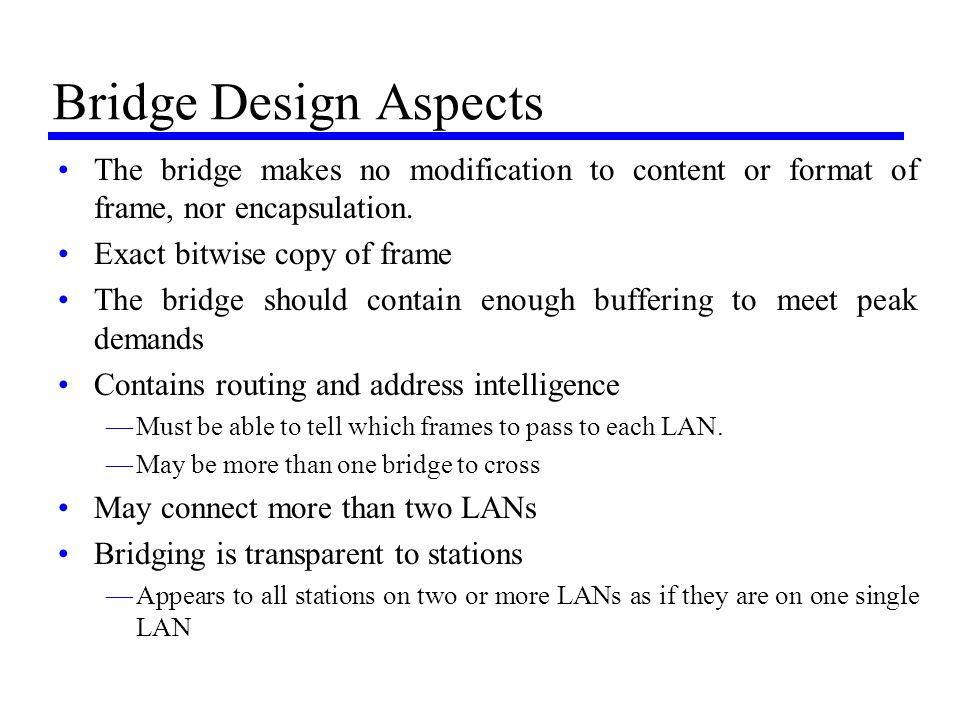 Bridge Design Aspects The bridge makes no modification to content or format of frame, nor encapsulation.