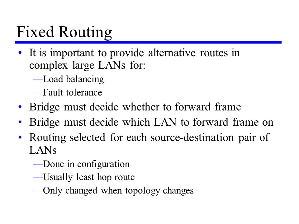Fixed Routing It is important to provide alternative routes in complex large LANs for: Load balancing.