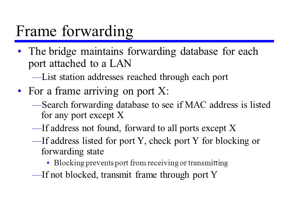 Frame forwarding The bridge maintains forwarding database for each port attached to a LAN. List station addresses reached through each port.