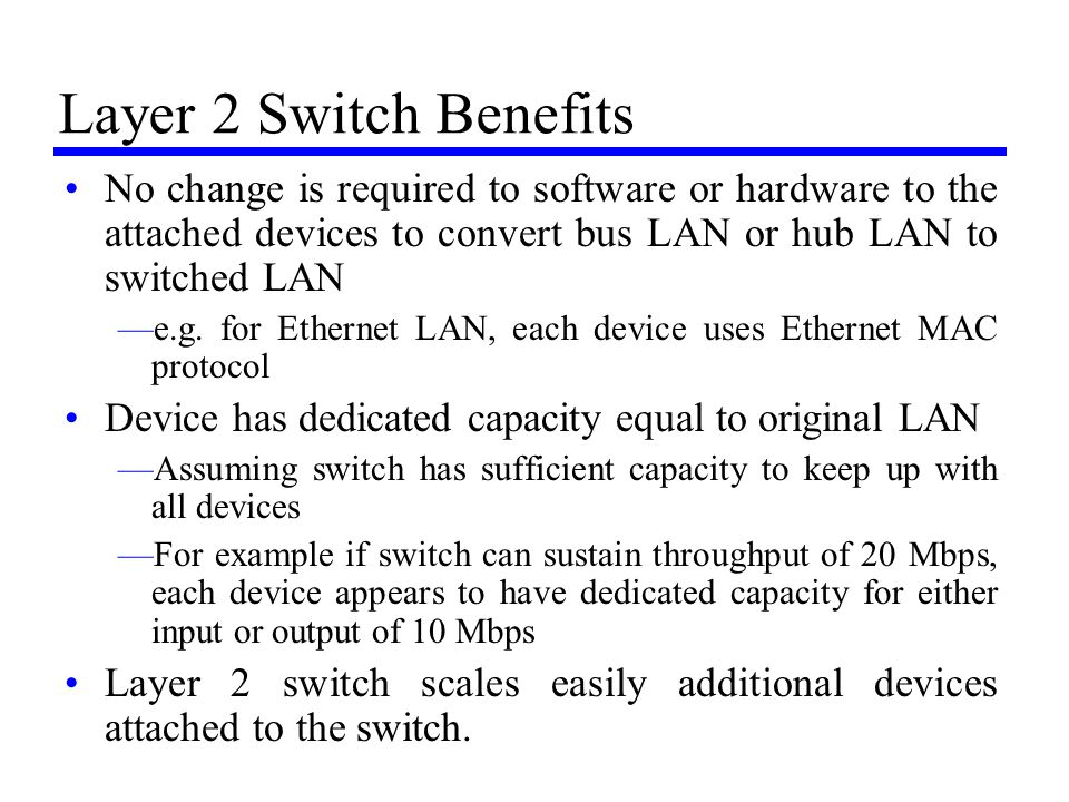 Layer 2 Switch Benefits No change is required to software or hardware to the attached devices to convert bus LAN or hub LAN to switched LAN.