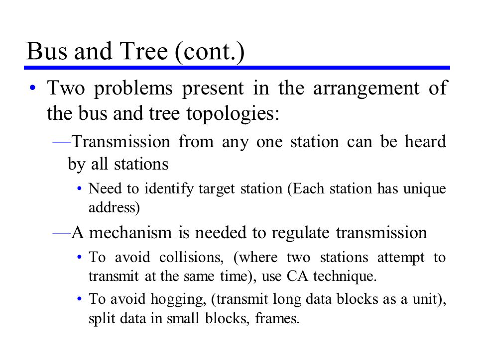 Bus and Tree (cont.) Two problems present in the arrangement of the bus and tree topologies: