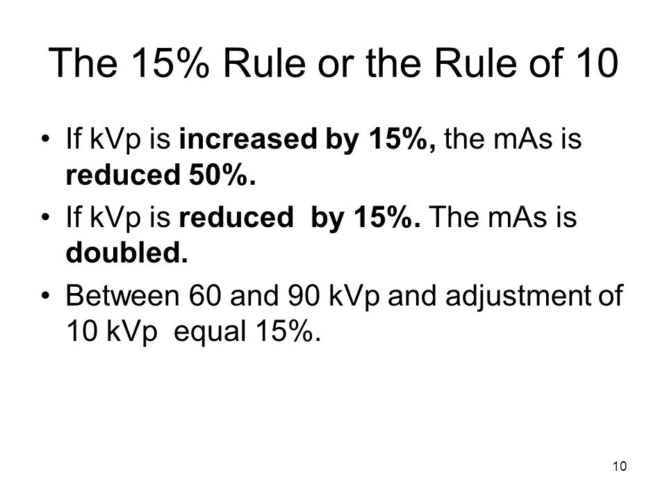 The 15% Rule or the Rule of 10 If kVp is increased by 15%, the mAs is reduced 50%. If kVp is reduced by 15%. The mAs is doubled.