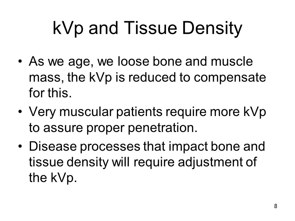 kVp and Tissue Density As we age, we loose bone and muscle mass, the kVp is reduced to compensate for this.