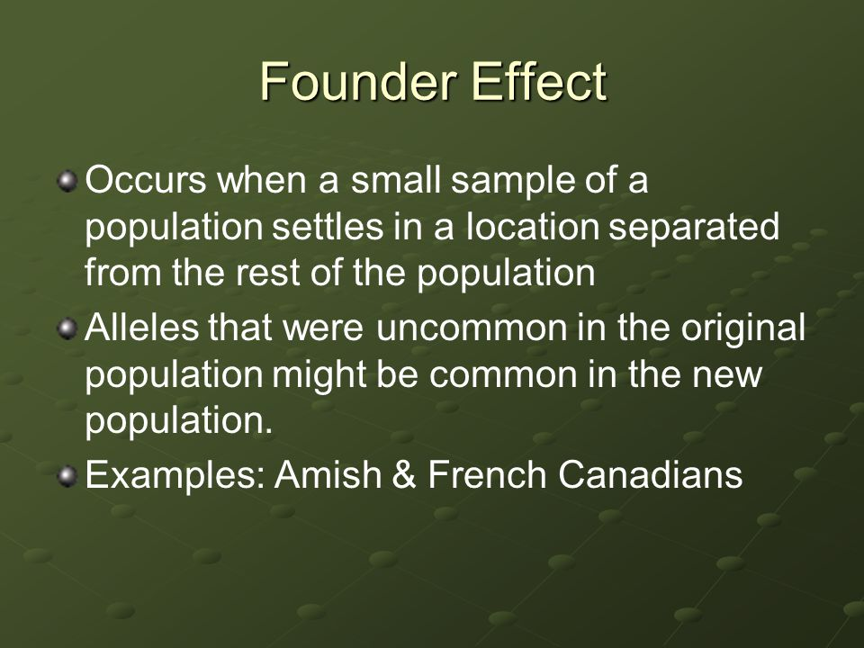 Founder Effect Occurs when a small sample of a population settles in a location separated from the rest of the population.