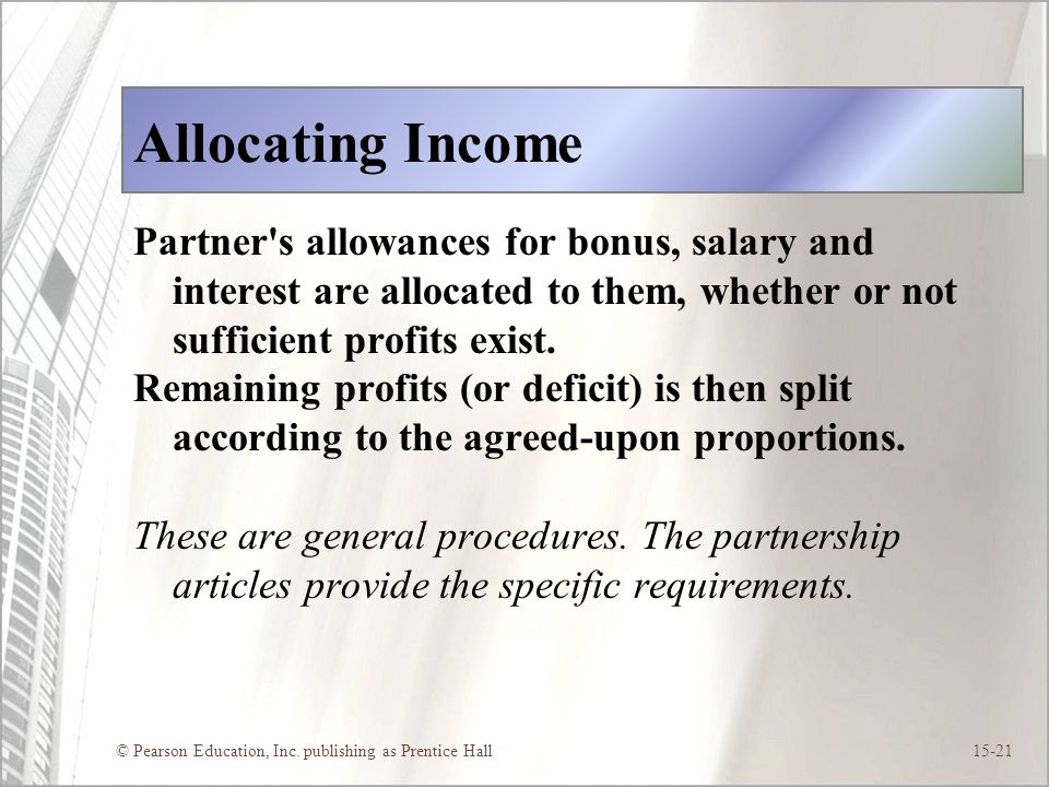 Allocating Income Partner s allowances for bonus, salary and interest are allocated to them, whether or not sufficient profits exist.