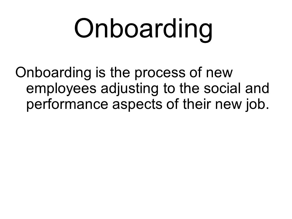 Onboarding Onboarding is the process of new employees adjusting to the social and performance aspects of their new job.