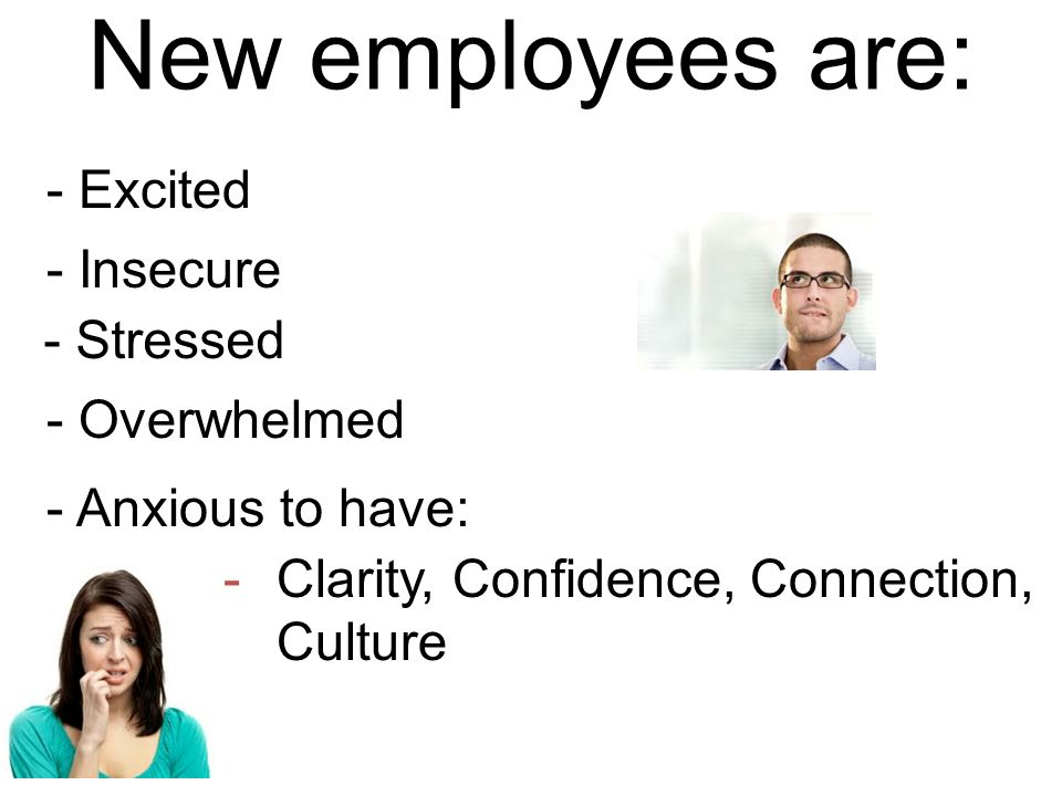 New employees are: - Excited - Insecure - Stressed - Overwhelmed