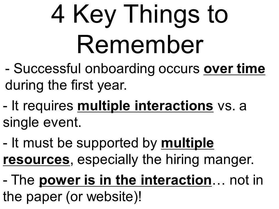 4 Key Things to Remember - Successful onboarding occurs over time during the first year. - It requires multiple interactions vs. a single event.