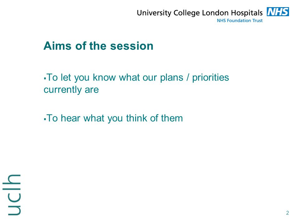 Aims of the session To let you know what our plans / priorities currently are.
