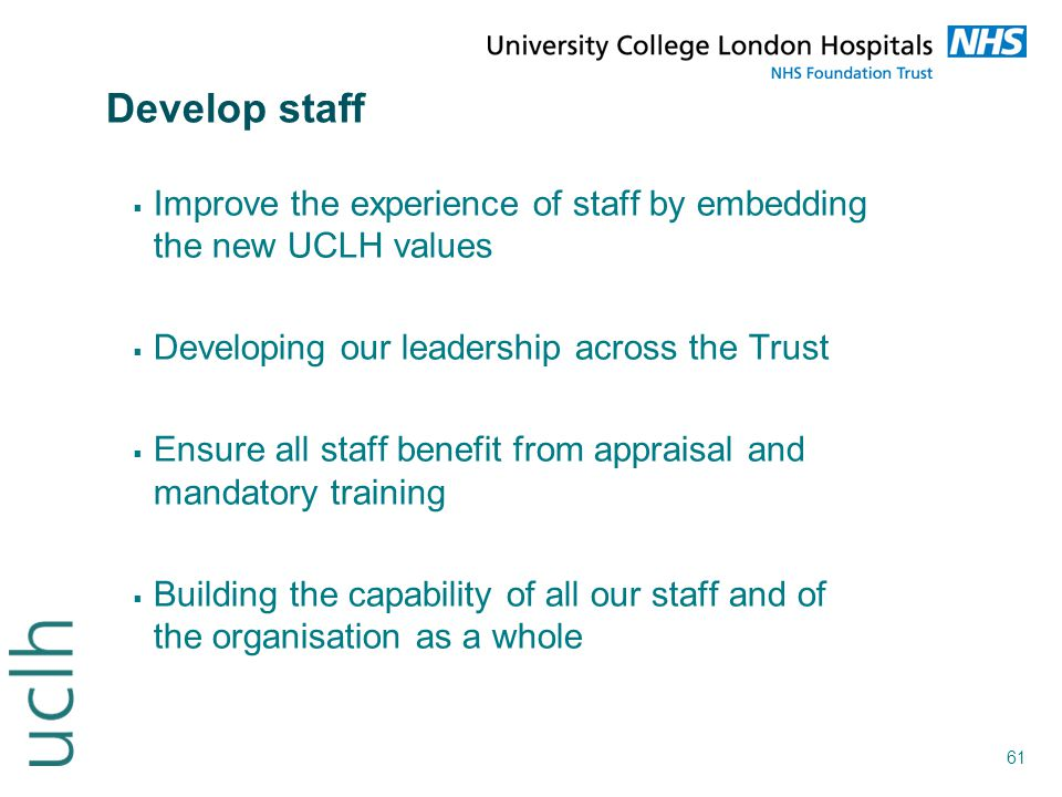 Develop staff Improve the experience of staff by embedding the new UCLH values. Developing our leadership across the Trust.