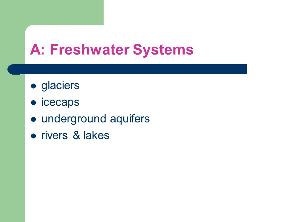 A: Freshwater Systems glaciers icecaps underground aquifers