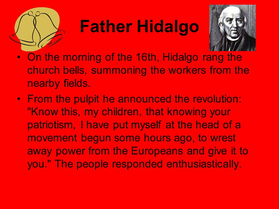 Father Hidalgo On the morning of the 16th, Hidalgo rang the church bells, summoning the workers from the nearby fields.