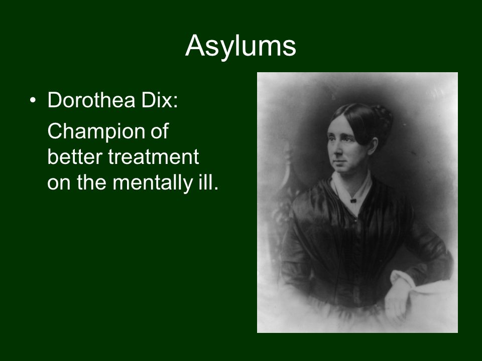 Asylums Dorothea Dix: Champion of better treatment on the mentally ill.