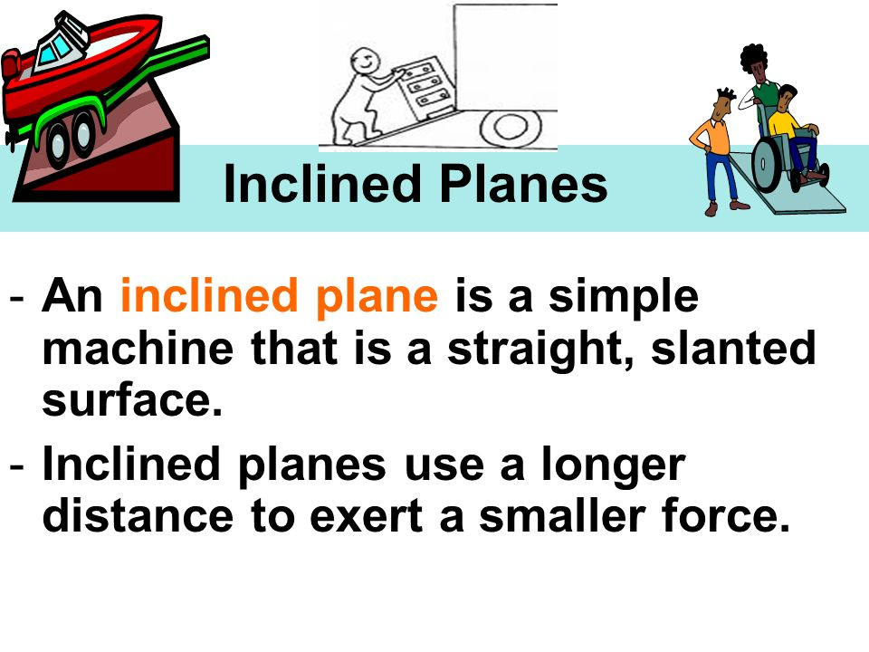 Inclined Planes An inclined plane is a simple machine that is a straight, slanted surface.