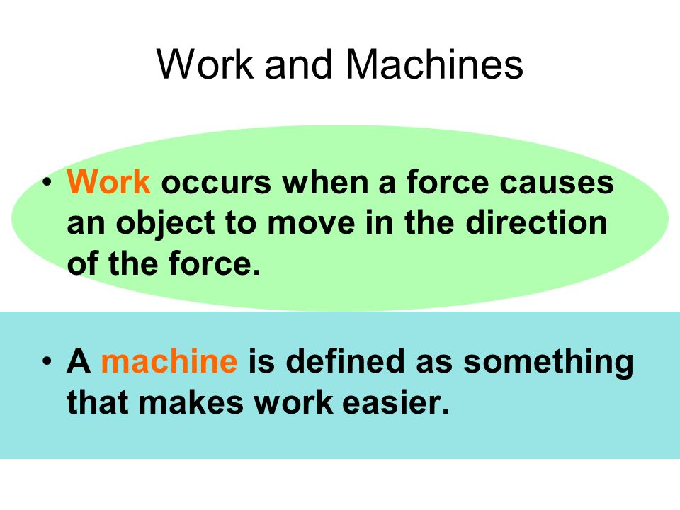 Work and Machines Work occurs when a force causes an object to move in the direction of the force.