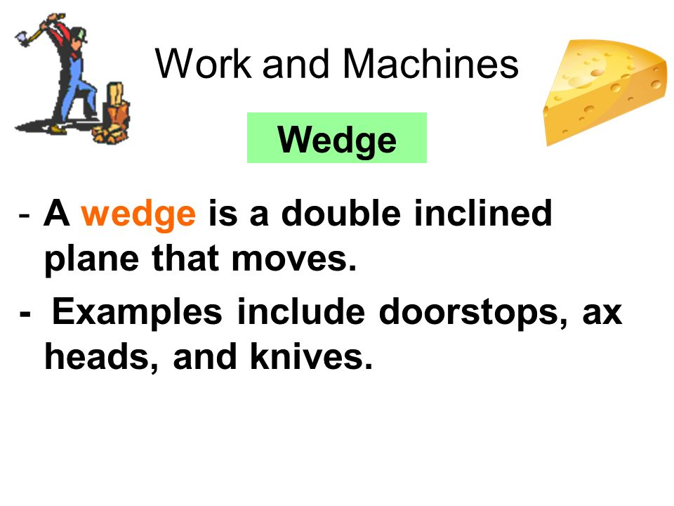 Work and Machines Wedge A wedge is a double inclined plane that moves.