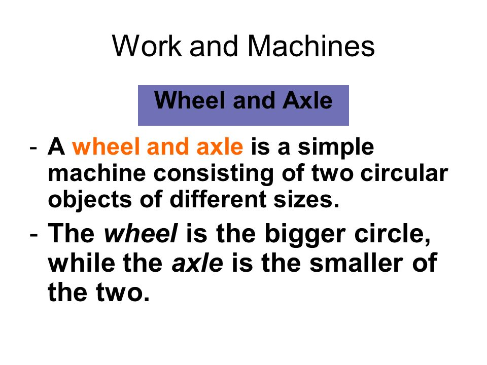 Work and MachinesWheel and Axle. A wheel and axle is a simple machine consisting of two circular objects of different sizes.
