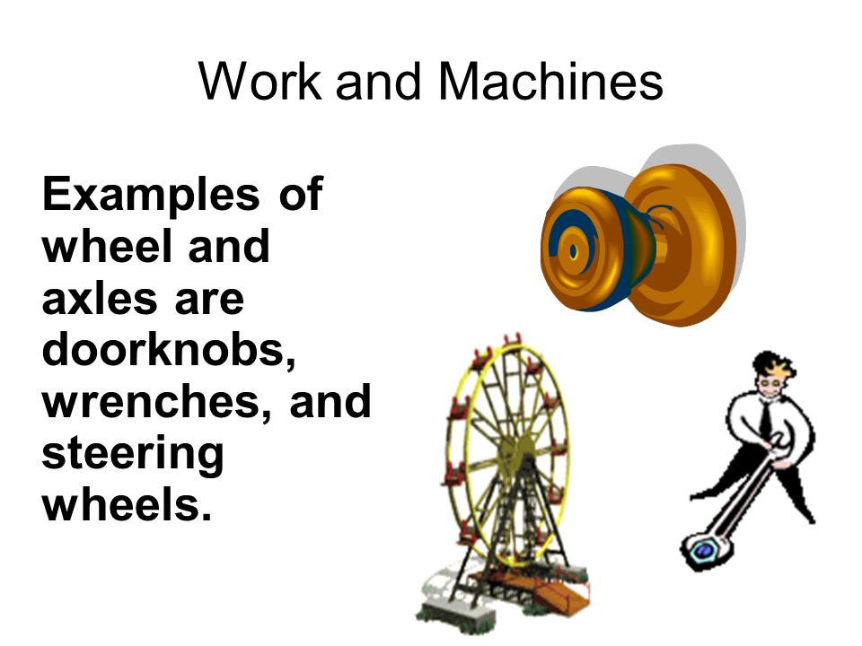 Work and Machines Examples of wheel and axles are doorknobs, wrenches, and steering wheels.