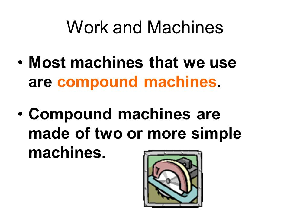Work and Machines Most machines that we use are compound machines.