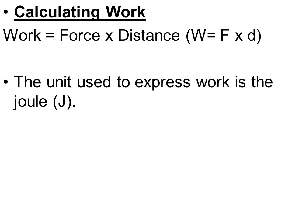 Calculating Work Work = Force x Distance (W= F x d) The unit used to express work is the joule (J).