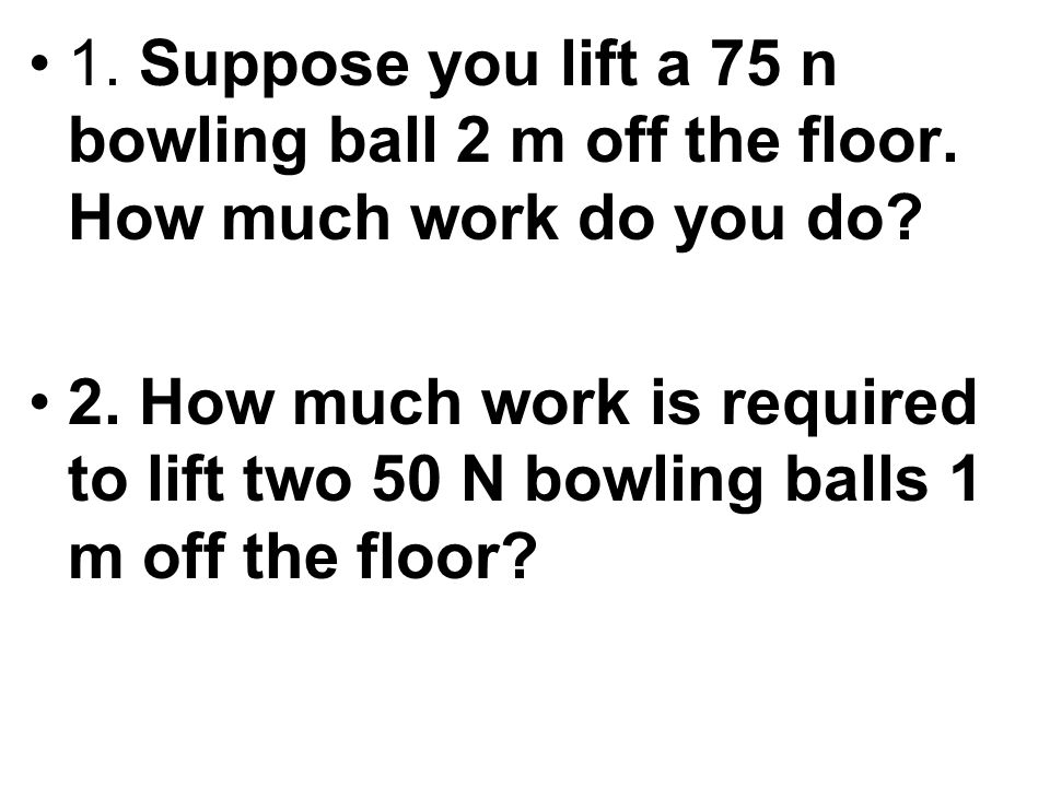 1. Suppose you lift a 75 n bowling ball 2 m off the floor