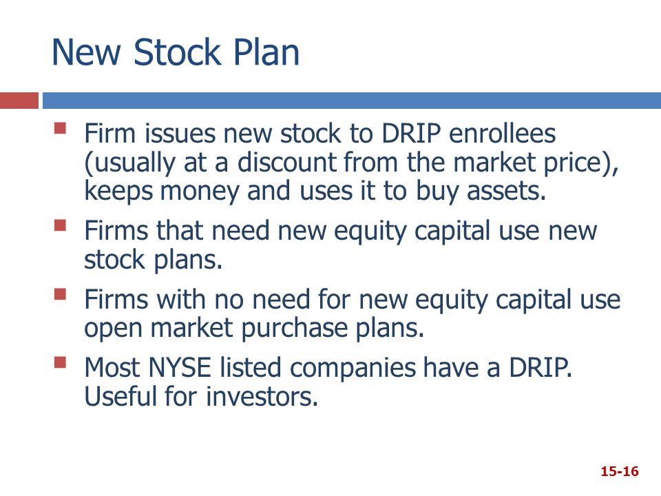 New Stock Plan Firm issues new stock to DRIP enrollees (usually at a discount from the market price), keeps money and uses it to buy assets.