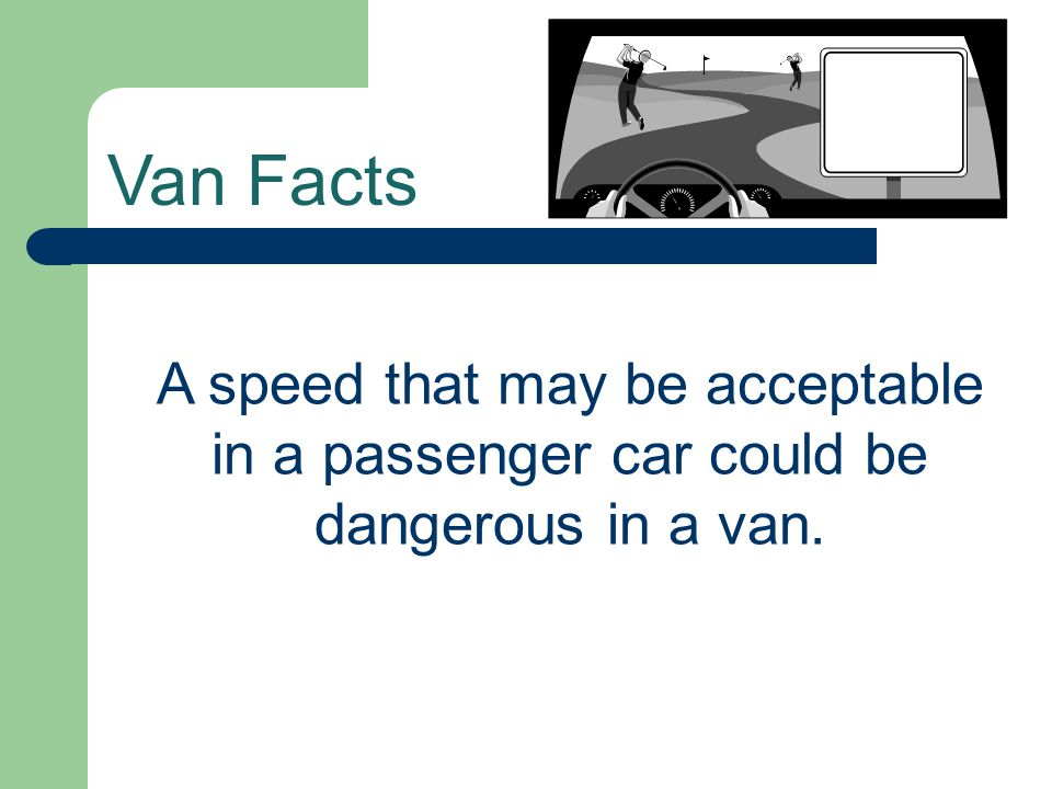 Van Facts A speed that may be acceptable in a passenger car could be dangerous in a van.