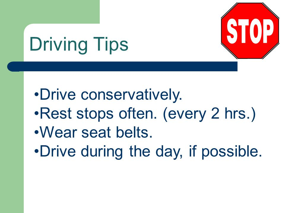 Driving Tips Drive conservatively. Rest stops often. (every 2 hrs.)