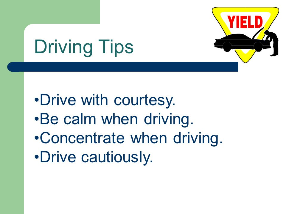 Driving Tips Drive with courtesy. Be calm when driving.