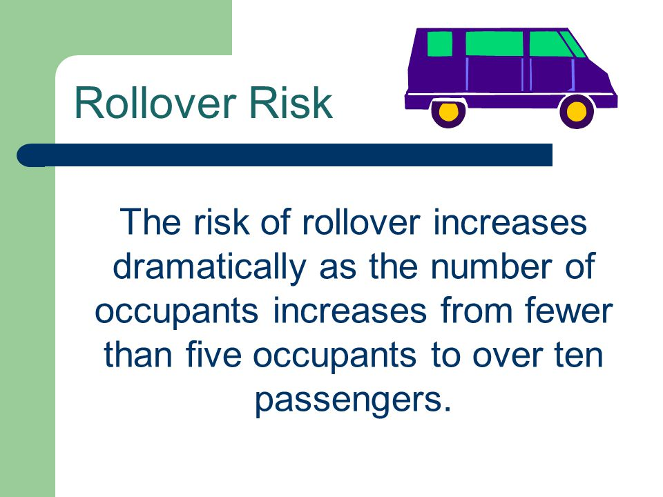Rollover Risk The risk of rollover increases dramatically as the number of occupants increases from fewer than five occupants to over ten passengers.