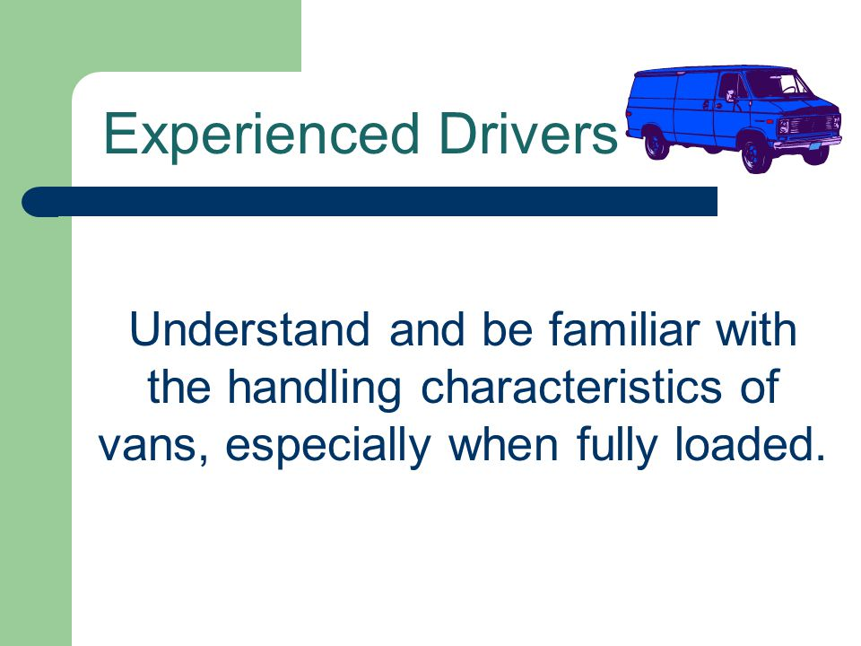 Experienced Drivers Understand and be familiar with the handling characteristics of vans, especially when fully loaded.