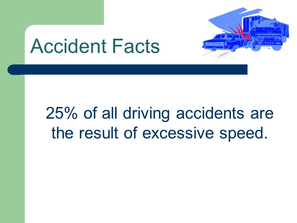 25% of all driving accidents are the result of excessive speed.