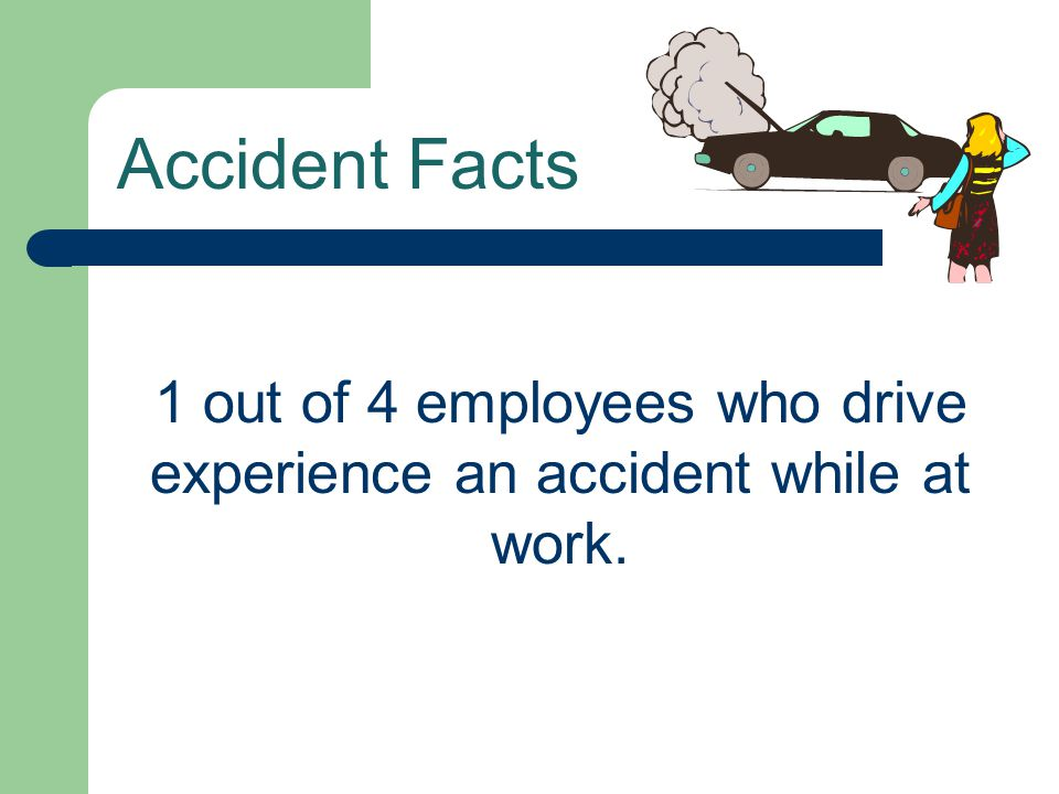 1 out of 4 employees who drive experience an accident while at work.