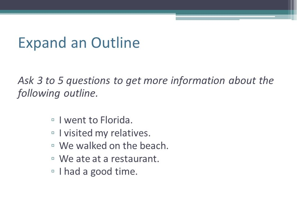 Expand an Outline Ask 3 to 5 questions to get more information about the following outline. I went to Florida.