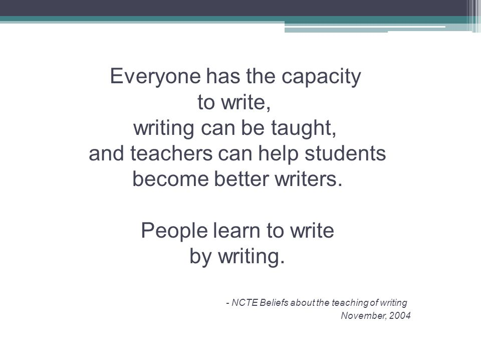 Everyone has the capacity to write, writing can be taught,