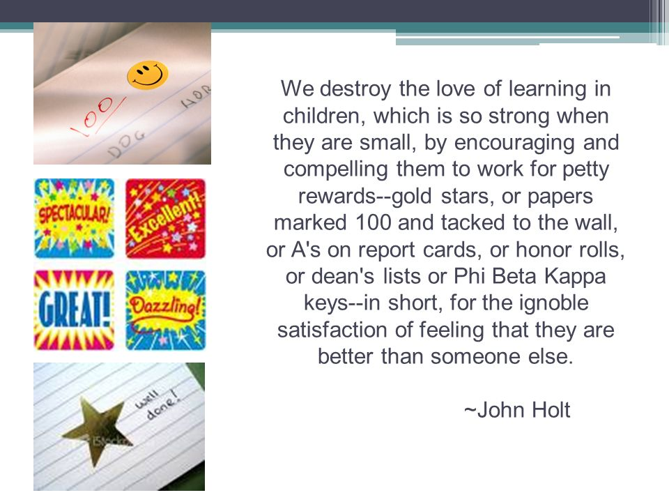 We destroy the love of learning in children, which is so strong when they are small, by encouraging and compelling them to work for petty rewards--gold stars, or papers marked 100 and tacked to the wall, or A s on report cards, or honor rolls, or dean s lists or Phi Beta Kappa keys--in short, for the ignoble satisfaction of feeling that they are better than someone else.