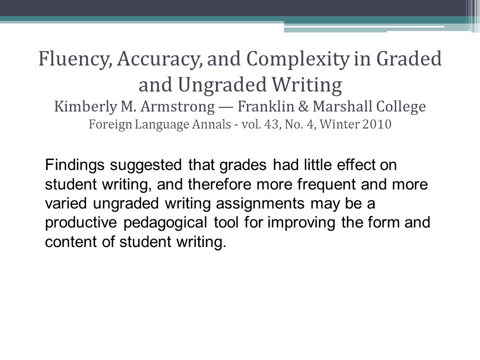 Fluency, Accuracy, and Complexity in Graded and Ungraded Writing Kimberly M. Armstrong — Franklin & Marshall College Foreign Language Annals - vol. 43, No. 4, Winter 2010