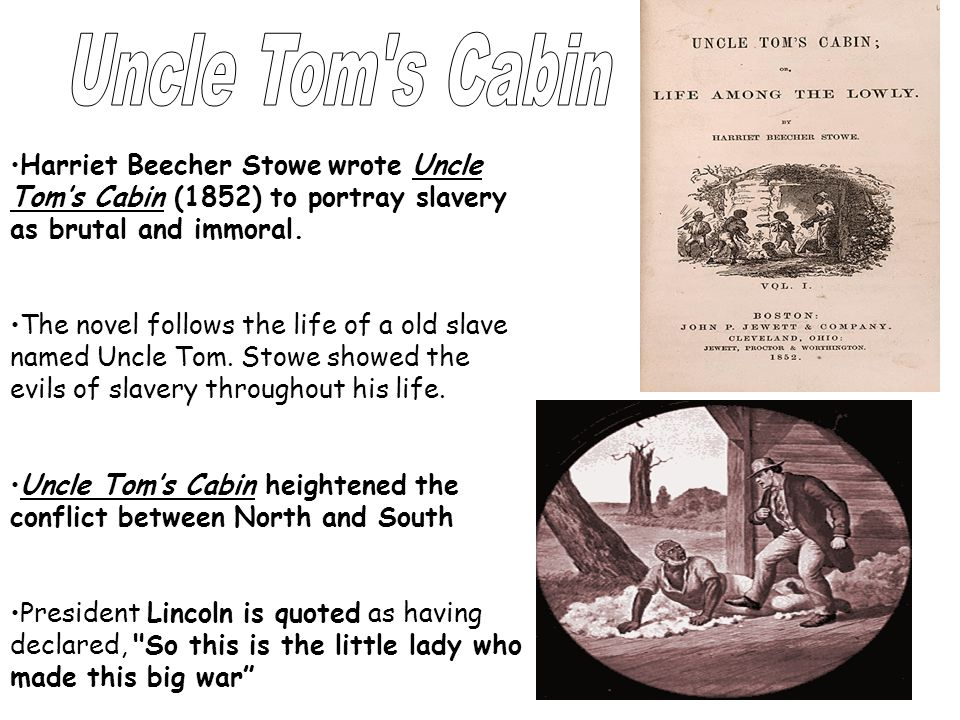 Uncle Tom s Cabin Harriet Beecher Stowe wrote Uncle Tom's Cabin (1852) to portray slavery as brutal and immoral.