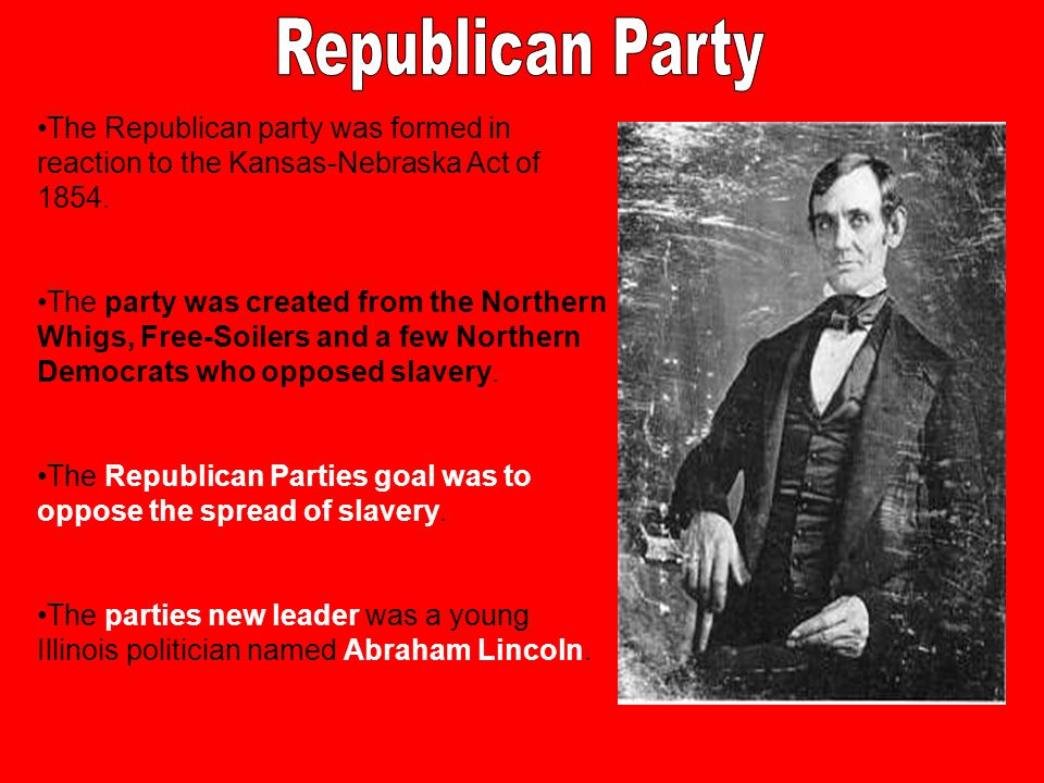 Republican Party The Republican party was formed in reaction to the Kansas-Nebraska Act of 1854.