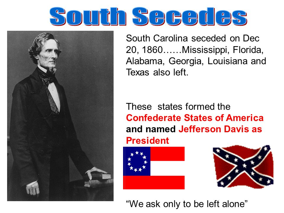 South Secedes South Carolina seceded on Dec 20, 1860……Mississippi, Florida, Alabama, Georgia, Louisiana and Texas also left.