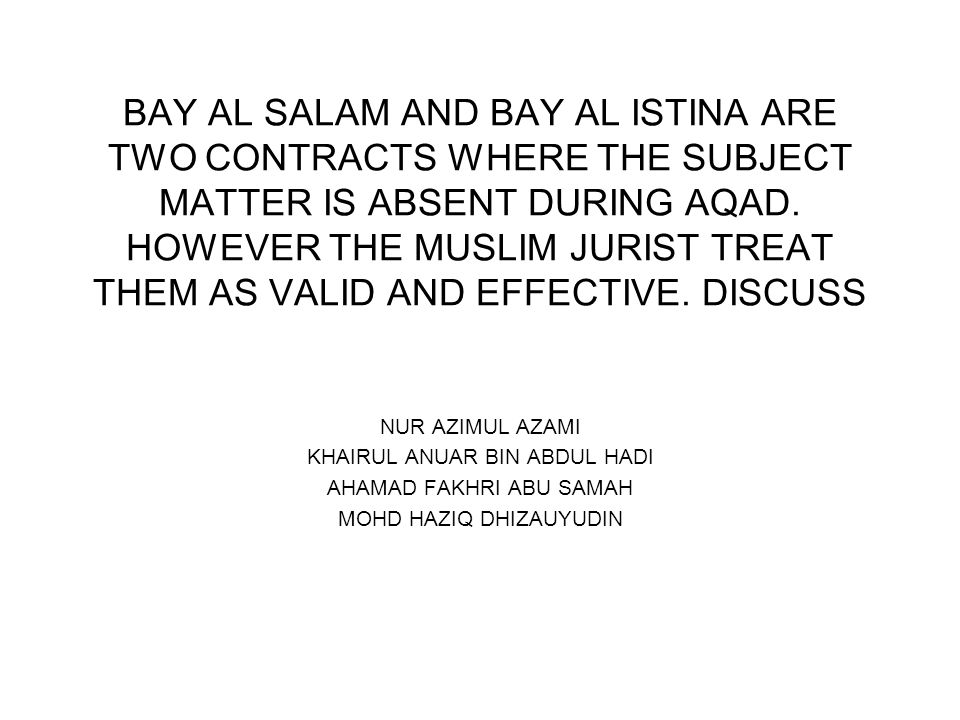 BAY AL SALAM AND BAY AL ISTINA ARE TWO CONTRACTS WHERE THE SUBJECT MATTER IS ABSENT DURING AQAD. HOWEVER THE MUSLIM JURIST TREAT THEM AS VALID AND EFFECTIVE. DISCUSS