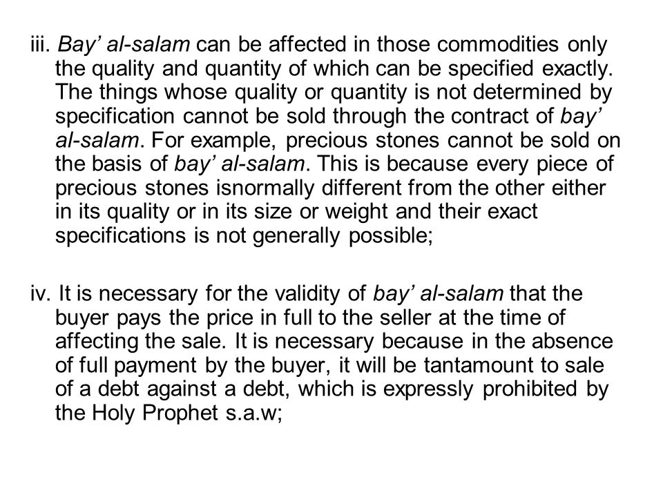 iii. Bay' al-salam can be affected in those commodities only the quality and quantity of which can be specified exactly. The things whose quality or quantity is not determined by specification cannot be sold through the contract of bay' al-salam. For example, precious stones cannot be sold on the basis of bay' al-salam. This is because every piece of precious stones isnormally different from the other either in its quality or in its size or weight and their exact specifications is not generally possible;