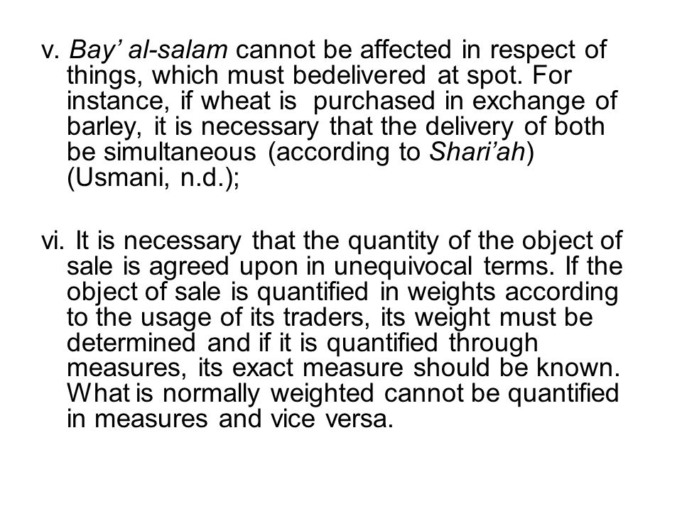 v. Bay' al-salam cannot be affected in respect of things, which must bedelivered at spot. For instance, if wheat is purchased in exchange of barley, it is necessary that the delivery of both be simultaneous (according to Shari'ah) (Usmani, n.d.);